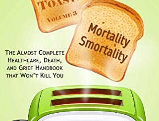 Mortality Smortality: The Almost Complete Healthcare, Death, And Grief Handbook That Won't Kill You (advice From A Toaster 3) (english Edition)