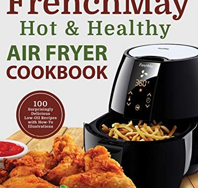 My Frenchmay Hot & Healthy Air Fryer Cookbook: 100 Surprisingly Delicious Low Oil Recipes With How To Illustrations (culinary Air Fryers Book 2) (english Edition)